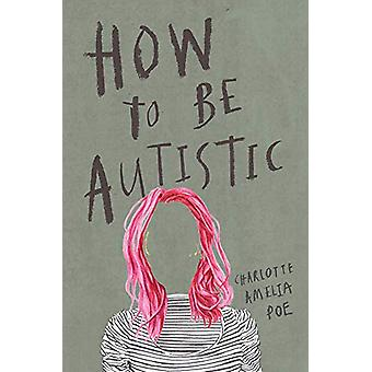 How To Be Autistic by Charlotte Amelia Poe - 9781912408320 Book