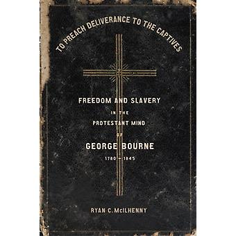 To Preach Deliverance to the Captives  Freedom and Slavery in the Protestant Mind of George Bourne 17801845 by Other Ryan McIlhenny