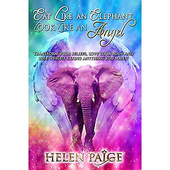 Eat Like an Elephant Look Like an Angel - Transform Your Beliefs - Lov