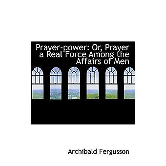 Prayer-Power - Or - Prayer a Real Force Among the Affairs of Men by Ar