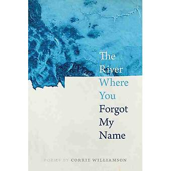 The River Where You Forgot My Name by Corrie Williamson