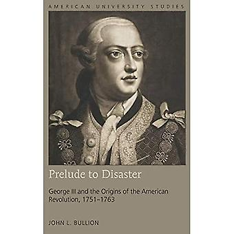 Prelude to Disaster: George� III and the Origins of the American Revolution, 1751-1763 (American University Studies)