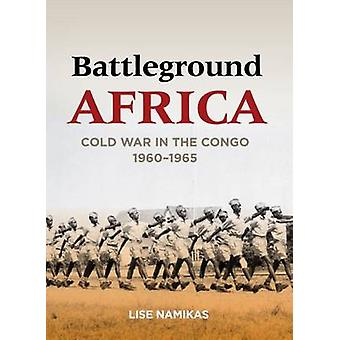 Battleground Africa - Cold War in the Congo - 1960-1965 by Lise Namika