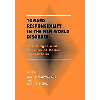 Toward Responsibility in the New World Disorder Challenges and Lessons of Peace Operations by Manwaring & Max G.