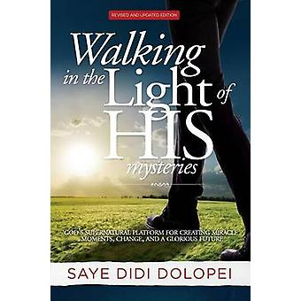 Walking in the Light of His Mysteries Gods Supernatural Platform for Creating Miracle Moments Change and a Glorious Future by Dolopei & Saye Didi