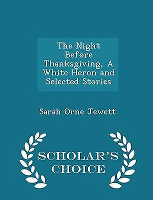 The Night Before Thanksgiving A White Heron and Selected Stories  Scholars Choice Edition by Jewett & Sarah Orne