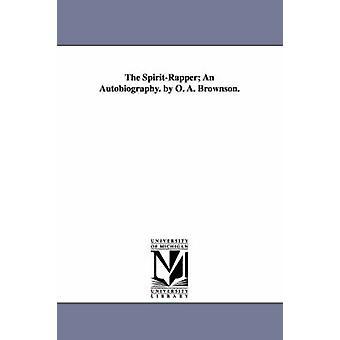 SpiritRapper omaelämäkerta. Tekijänä O. A. Brownson. Tekijänä Brownson & Orestes Augustus