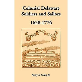 Colonial Delaware Soldiers and Sailors 16381776 by Peden Jr & Henry C.