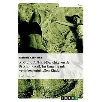 ADS Und ADHS. Mglichkeiten der Psychomotorik Im Umgang Mit Verhaltensoriginellen ging. durch Knnecke & Melanie