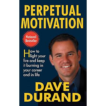 Perpetual Motivation - How to Light Your Fire and Keep it Burning in Y