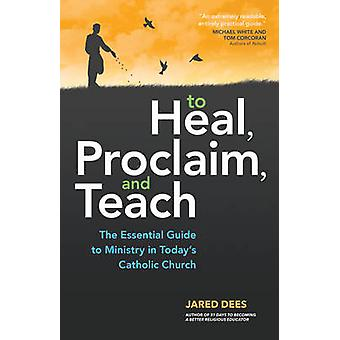 To Heal - Proclaim - and Teach - The Essential Guide to Ministry in To