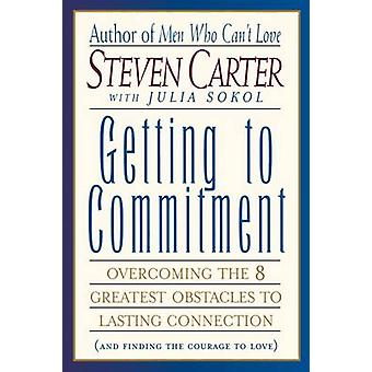 Getting to Commitment Overcoming the 8 Greatest Obstacles to Lasting Connection and Finding the Courage to Love by Carter & Steven
