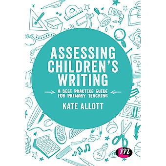 Assessing Childrens Writing A best practice guide for primary teaching by Allcott & Kate
