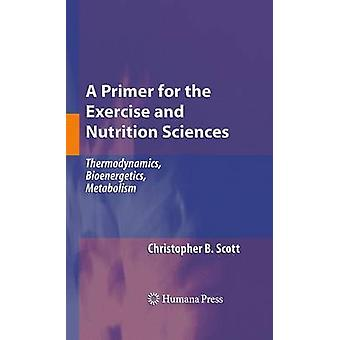 A Primer for the Exercise and Nutrition Sciences  Thermodynamics Bioenergetics Metabolism by Scott & Christopher B.