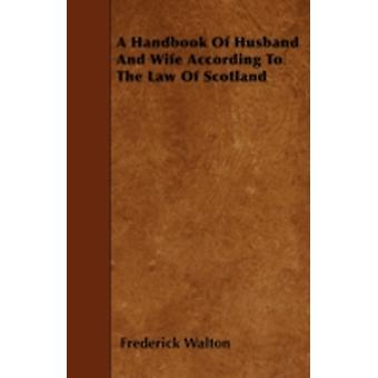A Handbook Of Husband And Wife According To The Law Of Scotland by Walton & Frederick