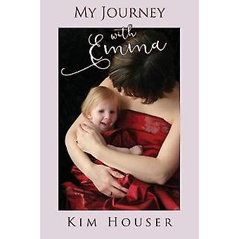 My Journey with Emma A Memoir of Healing Hope and Truth by Houser & Kim