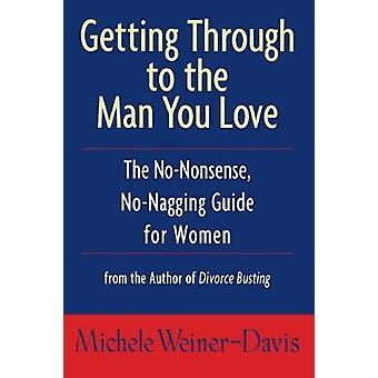 Getting Through to the Man You Love The NoNonsense NoNagging Guide for Women by WeinerDavis & Michele