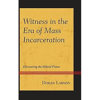Witness in the Era of Mass Incarceration Discovering the Ethical Prison by Larson & Doran