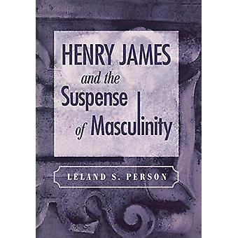 Henry James and the Suspense of Masculinity by Leland S. Person - 978