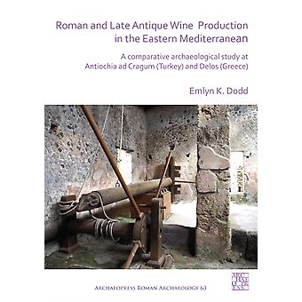 Roman and Late Antique Wine Production in the Eastern Mediterranean  A Comparative Archaeological Study at Antiochia ad Cragum Turkey and Delos Greece by Emlyn K Dodd