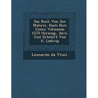 Das Buch Von Der Malerei Nach Dem Codex Vaticanus 1270 Herausg. bers. Und Erlutert Von H. Ludwig by Vinci & Leonardo da