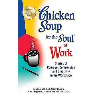Chicken Soup for the Soul at Work - Stories of Courage - Compassion an