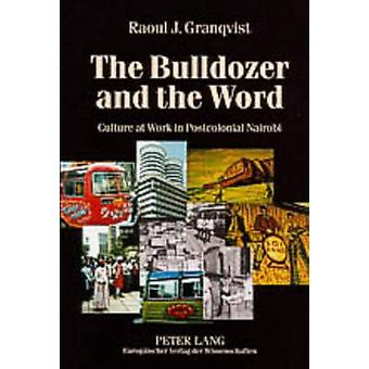 The Bulldozer and the Word - Culture at Work in Postcolonial Nairobi b