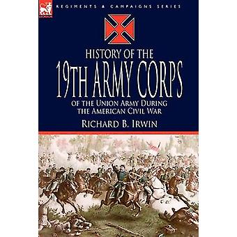 History of the 19th Army Corps of the Union Army During the American Civil War by Irwin & Richard B.