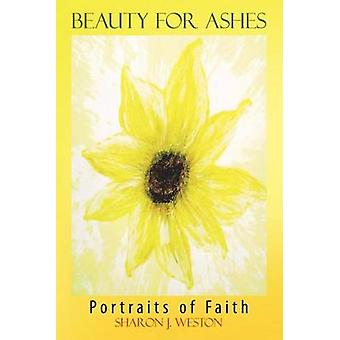 Beauty for Ashes Portraits of Faith by Weston & Sharon J.