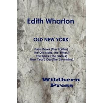 Old New York False Dawn the Forties the Old Maid the Fifties the Spark the Sixties New Years Day the Seventies by Wharton & Edith