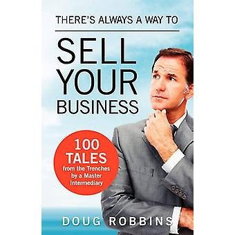 Theres Always a Way to Sell Your Business 100 Tales from the Trenches by a Master Intermediary by Robbins & Doug