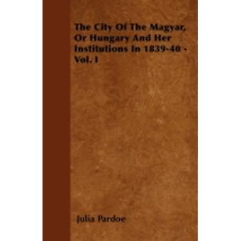 The City Of The Magyar Or Hungary And Her Institutions In 183940  Vol. I by Pardoe & Julia