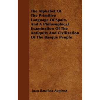 The Alphabet Of The Primitive Language Of Spain And A Philosophical Examination Of The Antiquity And Civilization Of The Basque People by Azpiroz & Juan Bautista