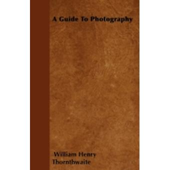 A Guide To Photography by Thornthwaite & William Henry