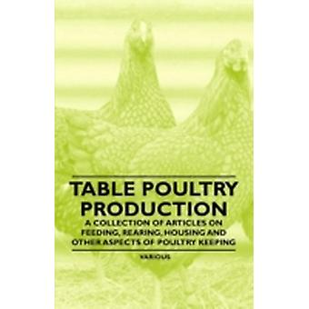 Table Poultry Production A Collection of Articles on Feeding Rearing Housing and Other Aspects of Poultry Keeping by Various