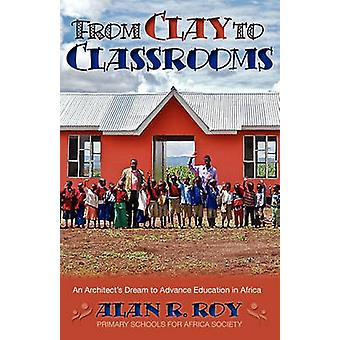 From Clay To Classrooms An Architects Dream to Advance Education in Africa by Roy & Alan R.