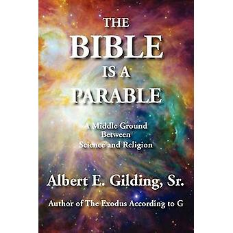 The Bible Is a Parable A Middle Ground Between Science and Religion by Gilding & Sr. Albert E.