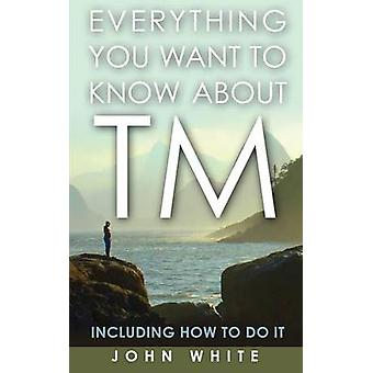 Everything You Want to Know about TM  Including How to Do It by White & John