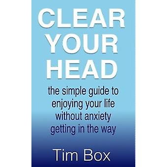 Clear Your Head The simple guide to enjoying your life without anxiety getting in the way by Box & Tim