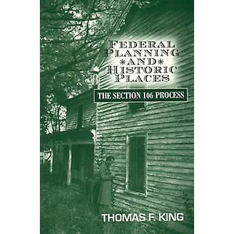Federal Planning and Historic Places The Section 106 Process by King & Thomas F.