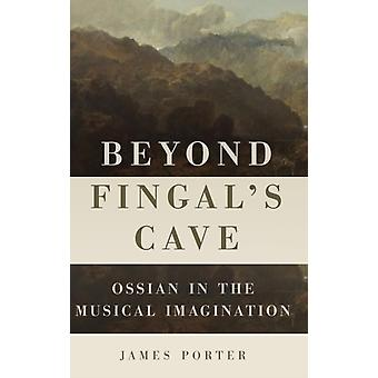 Beyond Fingals Cave Ossian in the Musical Imagination by Porter & James