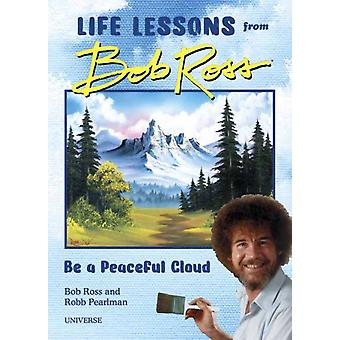 Be a Peaceful Cloud and Other Life Lessons from Bob Ross by Robb Pearlman