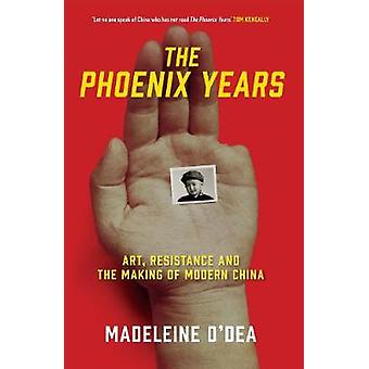 The Phoenix Years - Art - Resistance and the Making of Modern China by