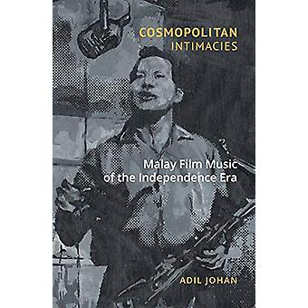Cosmopolitan Intimacies - Malay Film Music of the Independence Era by