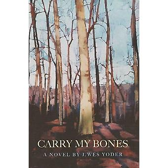 Carry My Bones by J. Wes Yoder - 9781849821827 Book