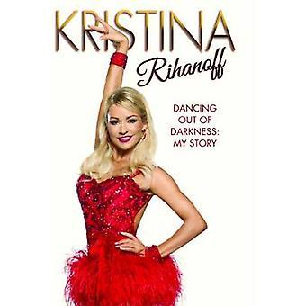 Kristina Rihanoff - Dancing Out of Darkness - My Story by Kristina Riha