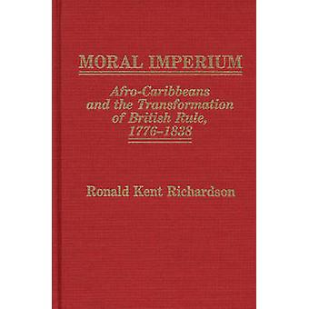Moral Imperium AfroCaribbeans and the Transformation of British Rule 17761838 by Richardson & Ronald Kent
