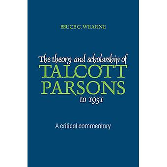 The Theory and Scholarship of Talcott Parsons to 1951 A Critical Commentary by Wearne & Bruce C.