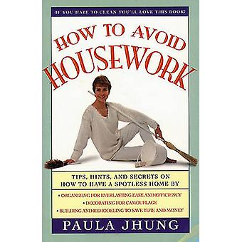 How to Avoid Housework Tips Hints and Secrets to Show You How to Have a Spotless Home Without Lifting by Jhung & Paula