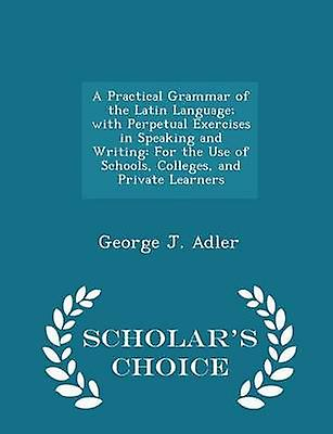 A Practical Grammar of the Latin Language with Perpetual Exercises in Speaking and Writing For the Use of Schools Colleges and Private Learners  Scholars Choice Edition by Adler & George J.